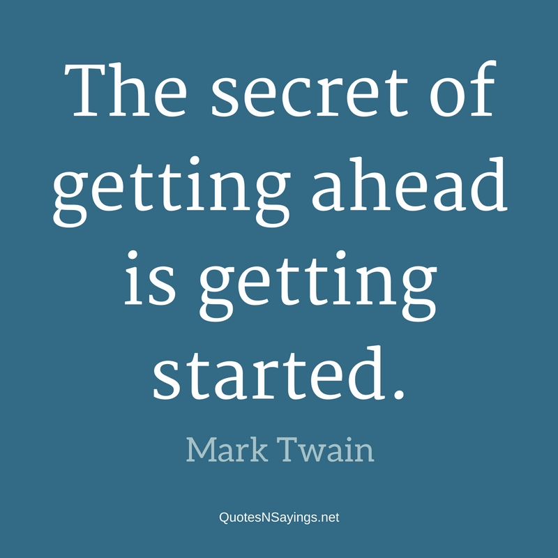 The secret of getting ahead is getting started. - Mark Twain quote