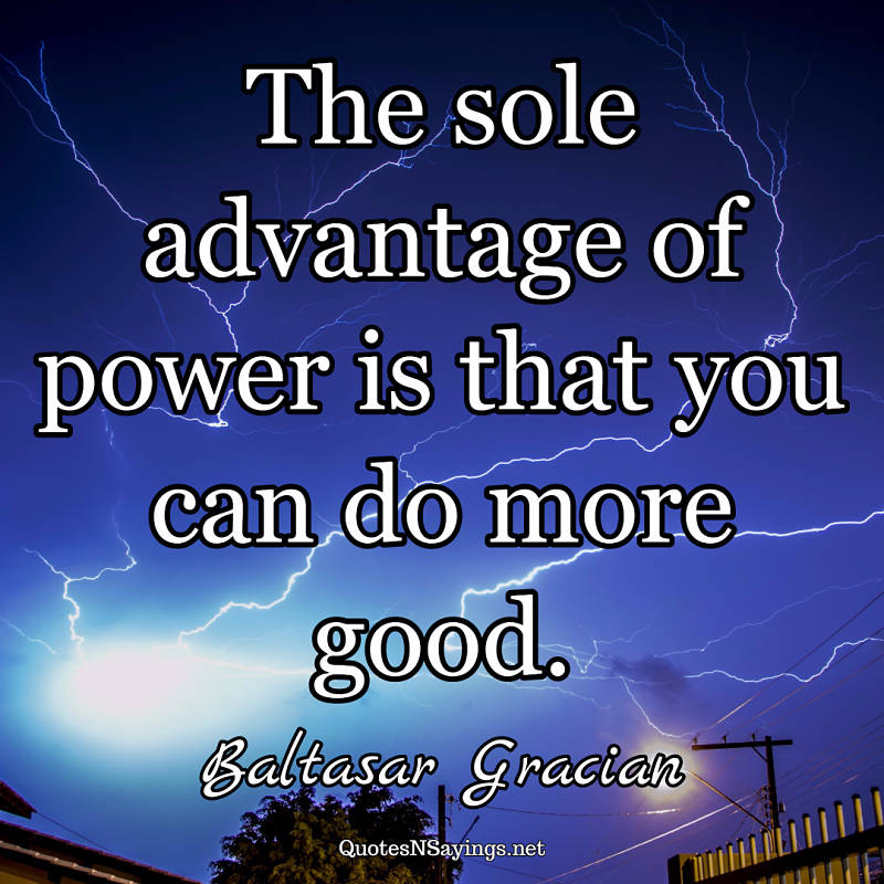 The sole advantage of power is that you can do more good. - Baltasar Gracian quote