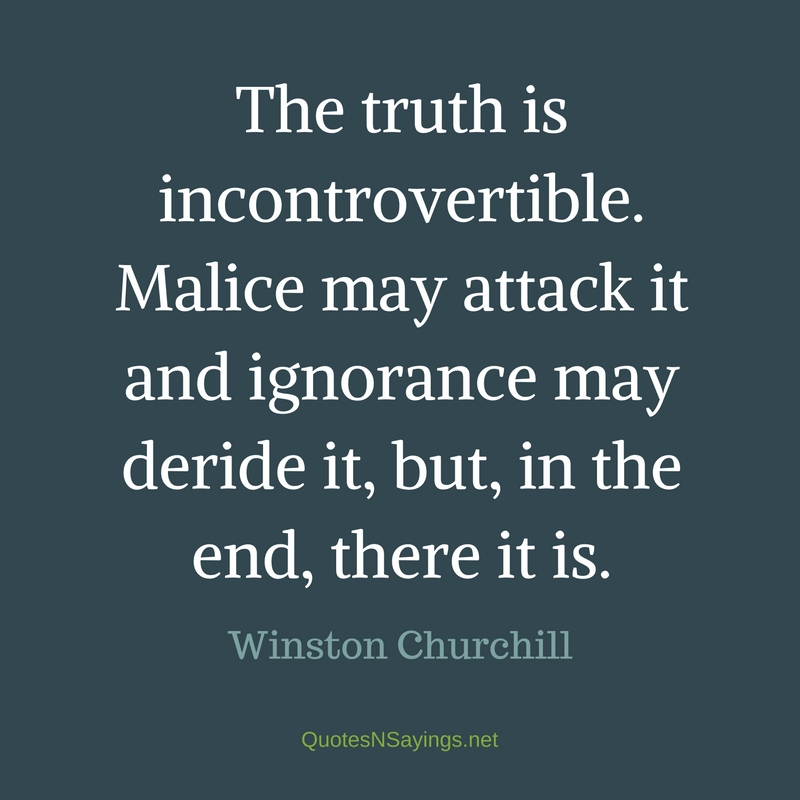 The truth is incontrovertible. Malice may attack it and ignorance may deride it, but, in the end, there it is. - Winston Churchill quote