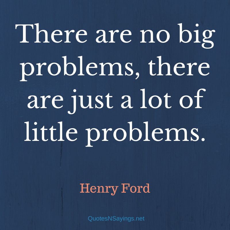 Henry Ford quote - There are no big problems ...
