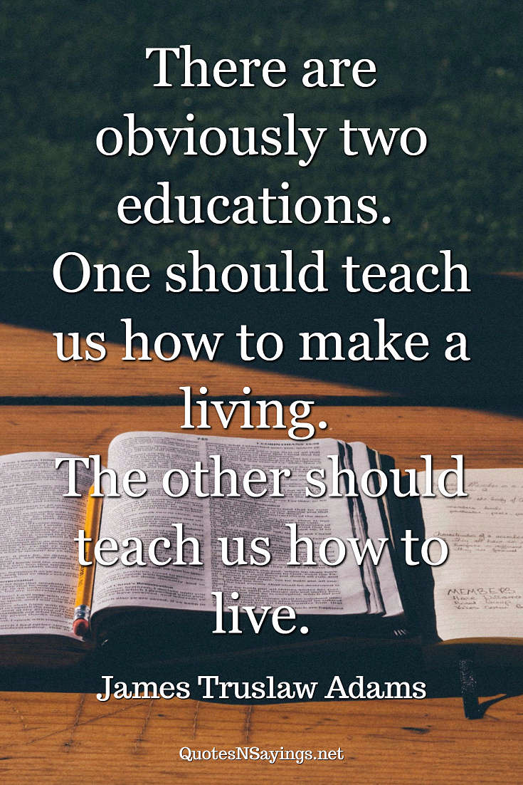 There are obviously two educations. One should teach us how to make a living. The other should teach us how to live. - James Truslow Adams quote