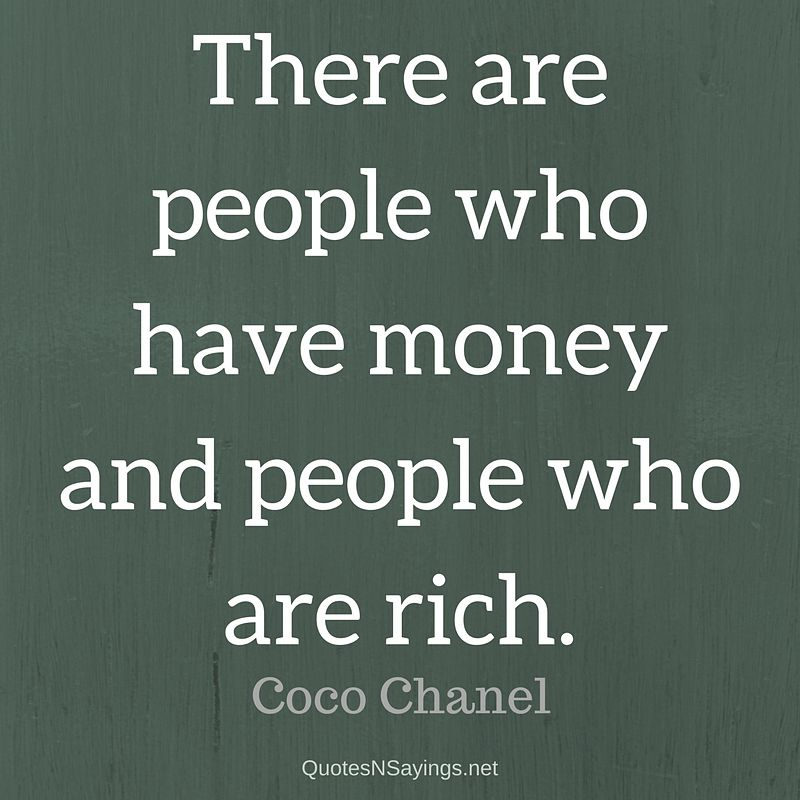 There are people who have money and people who are rich. - Coco Chanel quote
