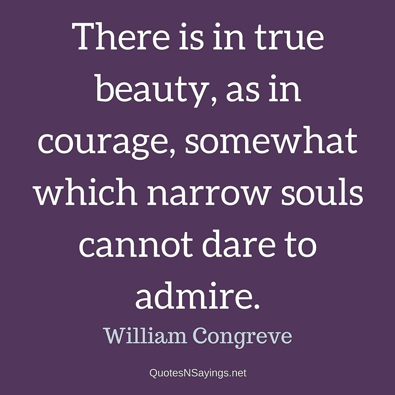 There is in true beauty, as in courage, somewhat which narrow souls cannot dare to admire. - William Congreve quote