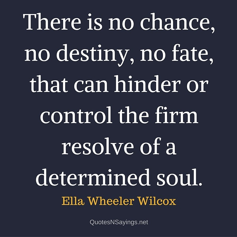 There is no chance, no destiny, no fate, that can hinder or control the firm resolve of a determined soul. - Ella Wheeler Wilcox quote