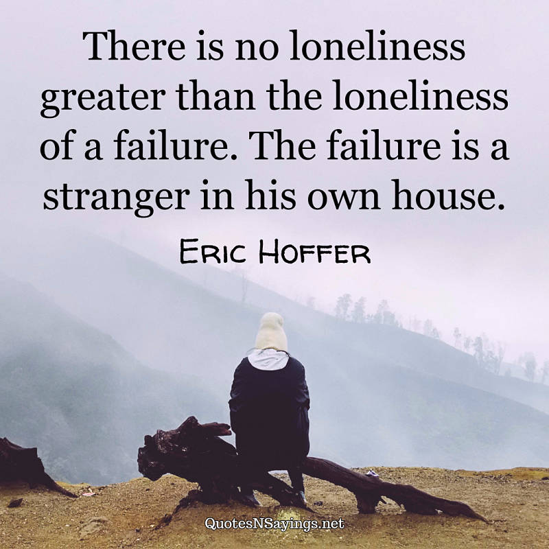 There is no loneliness greater than the loneliness of a failure. The failure is a stranger in his own house. - Eric Hoffer quote