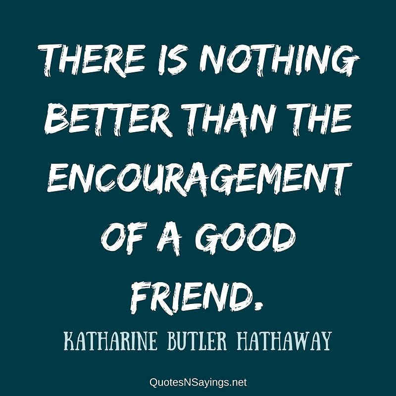 There is nothing better than the encouragement of a good friend. - Katharine Butler Hathaway quote