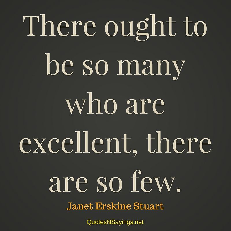 There ought to be so many who are excellent, there are so few. - Janet Erskine Stuart quote