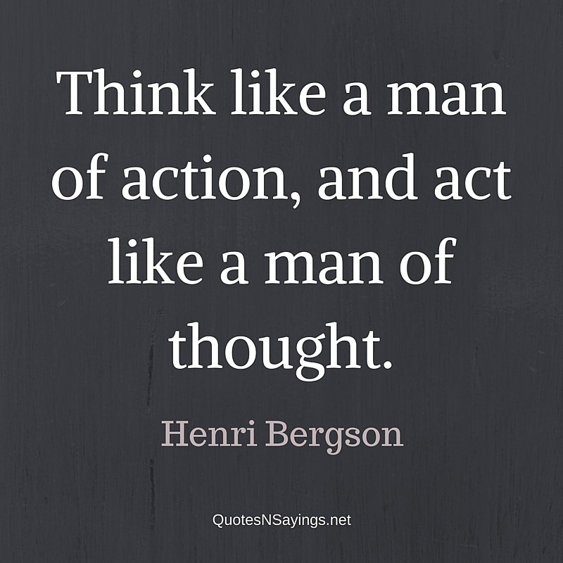Think like a man of action, and act like a man of thought. - Henri Bergson quote