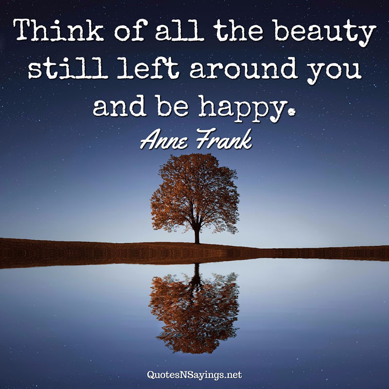 Think of all the beauty still left around you and be happy. - Anne Frank quote