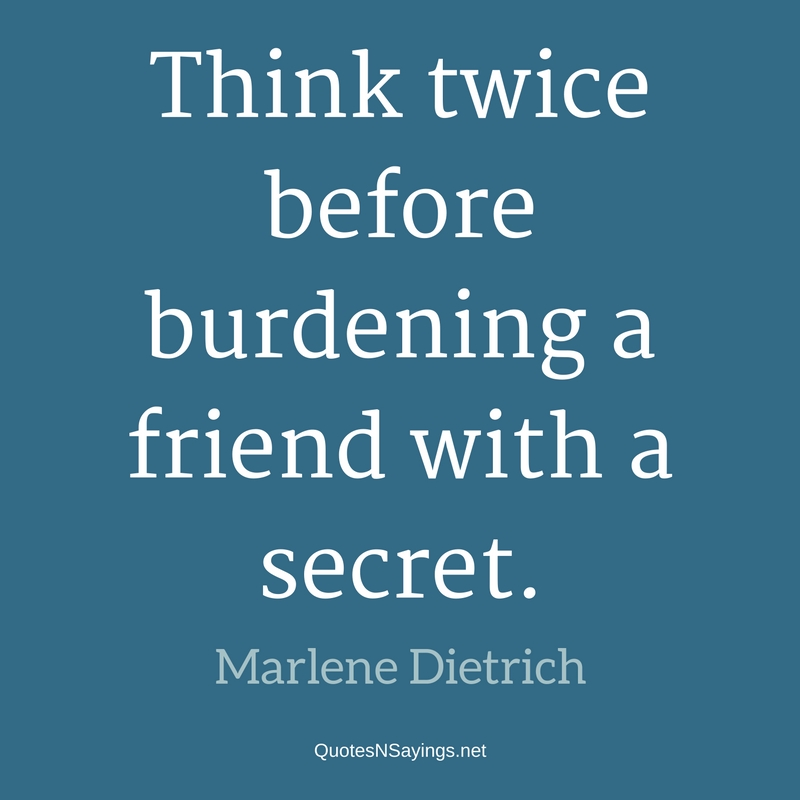Think twice before burdening a friend with a secret. - Marlene Dietrich Quote