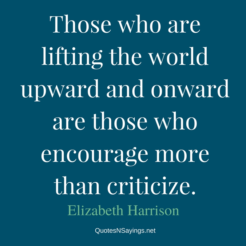 Those who are lifting the world upward and onward are those who encourage more than criticize. - Elizabeth Harrison quote