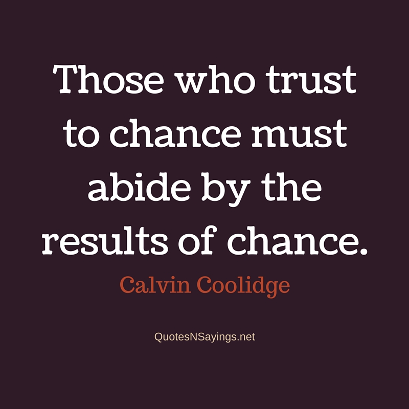Those who trust to chance must abide by the results of chance - Calvin Coolidge quote
