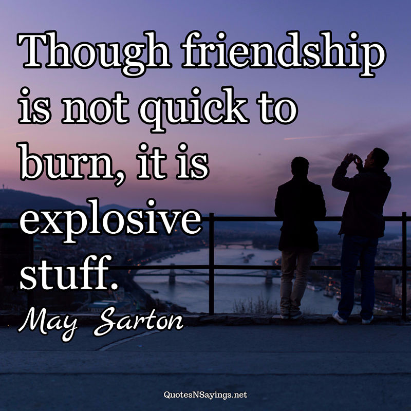 May Sarton quote - Though friendship is not quick ...