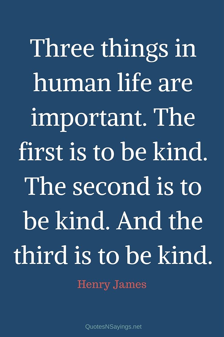 Three things in human life are important. The first is to be kind. The second is to be kind. And the third is to be kind. - Henry James quote