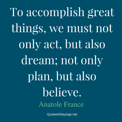 Anatole France – To accomplish great things …