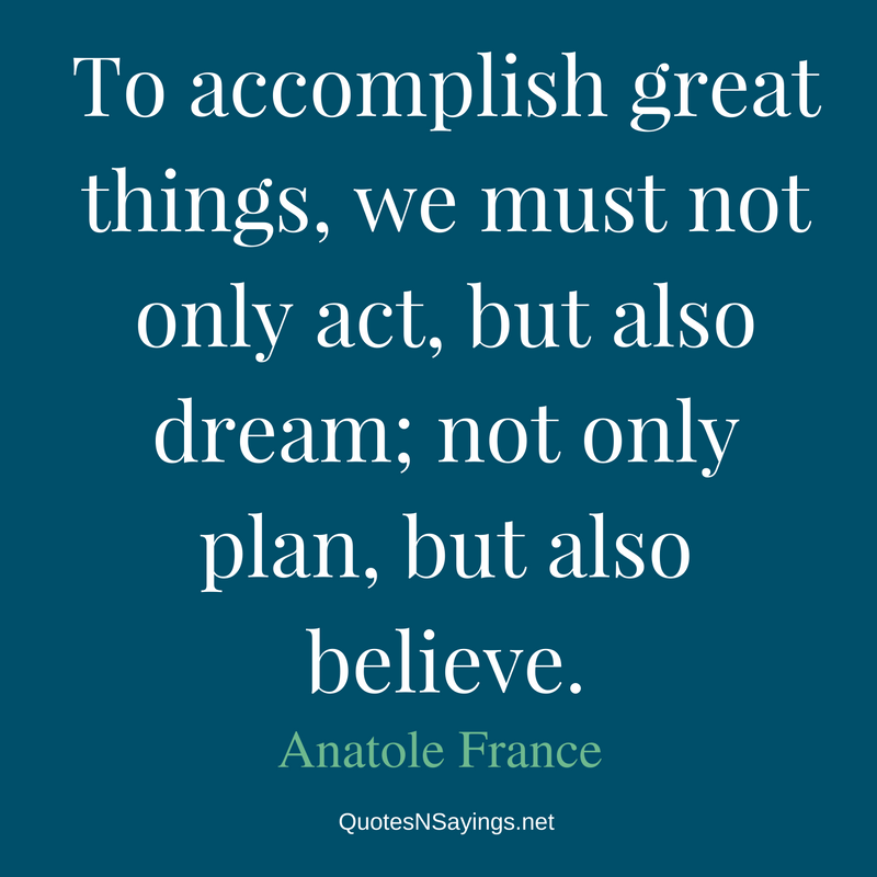 To accomplish great things, we must not only act, but also dream; not only plan, but also believe. - Anatole France Quote