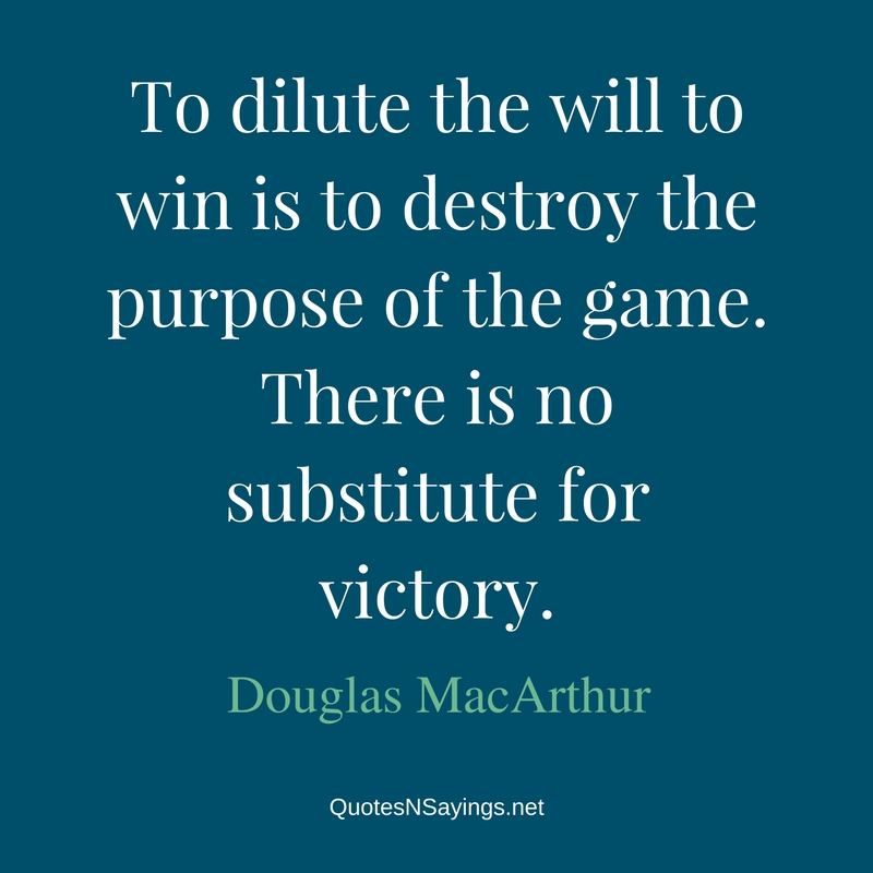 o dilute the will to win is to destroy the purpose of the game. There is no substitute for victory - Douglas MacArthur quote about winning and success