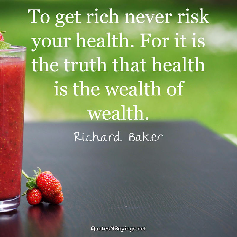 To get rich never risk your health. For it is the truth that health is the wealth of wealth. - Richard Baker quote