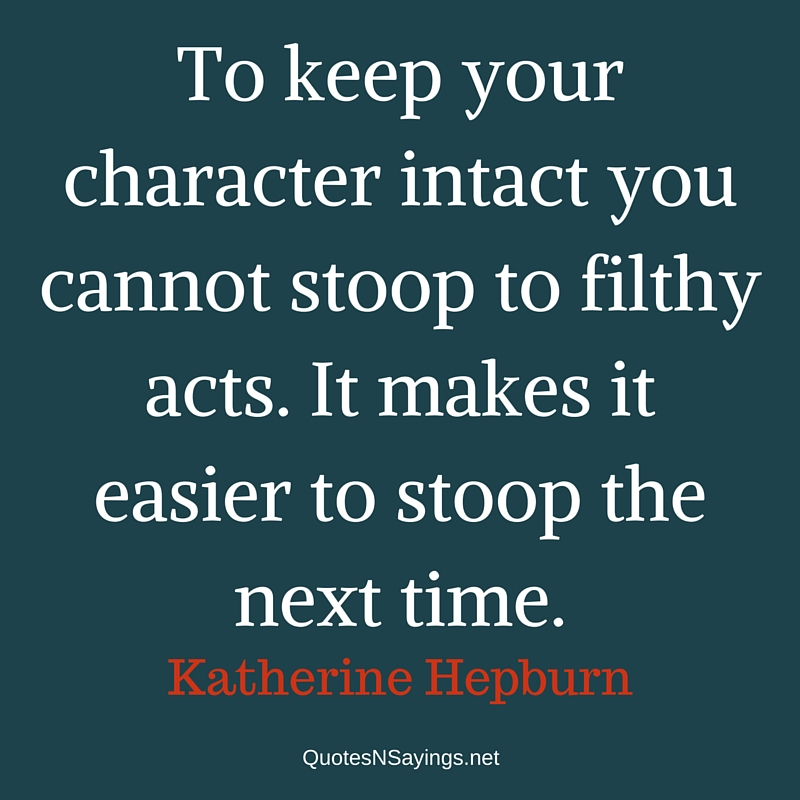 To keep your character intact you cannot stoop to filthy acts. It makes it easier to stoop the next time. - Katherine Hepburn quote