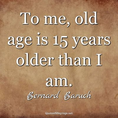 Bernard Baruch – To me, old age …