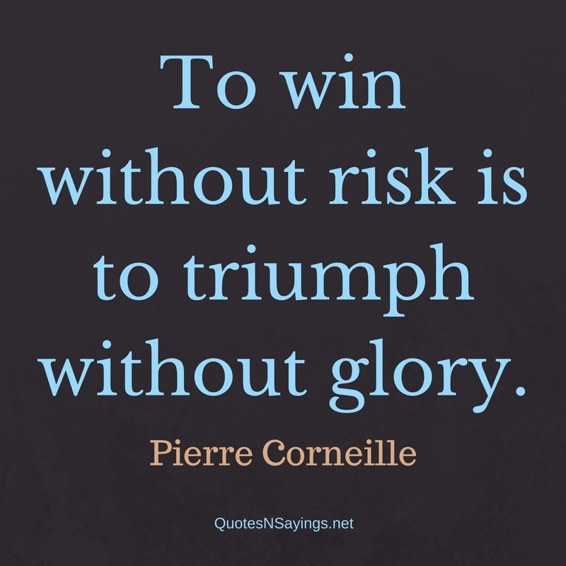 To win without risk is to triumph without glory. - Pierre Corneille Quote