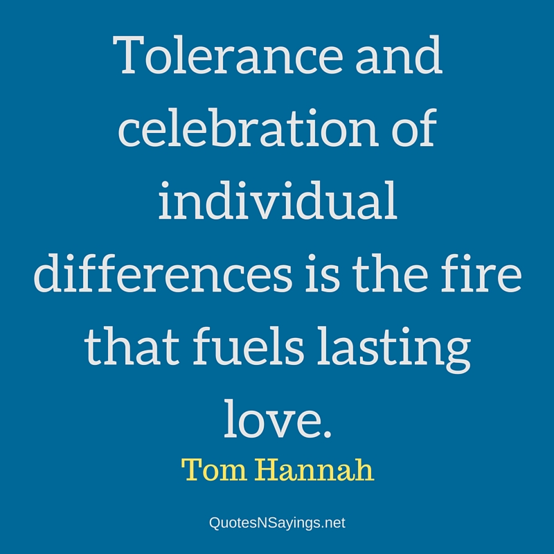 Tolerance and celebration of individual differences is the fire that fuels lasting love. - Tom Hannah quote