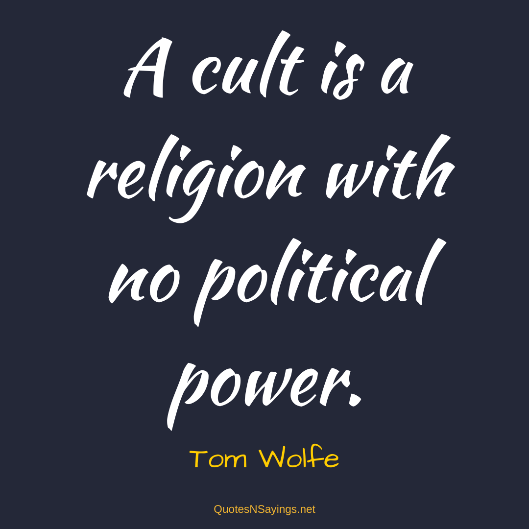 Tom Wolfe quote - A cult is a religion with no political power.