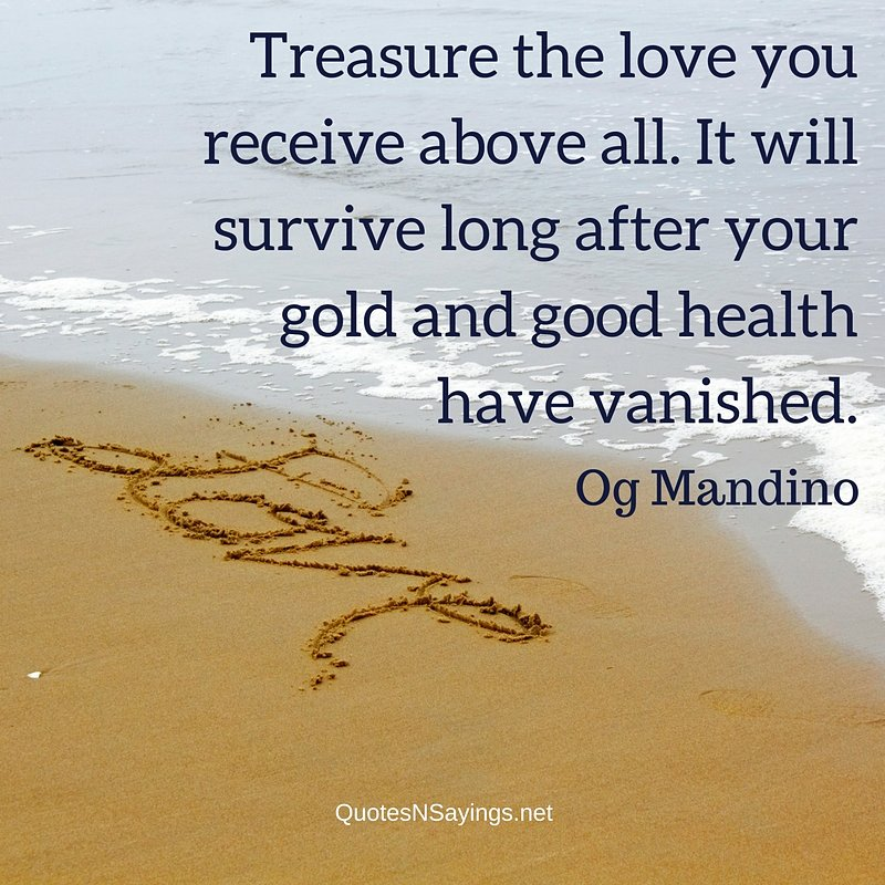 Treasure the love you receive above all. It will survive long after your gold and good health have vanished. - Og Mandino quote