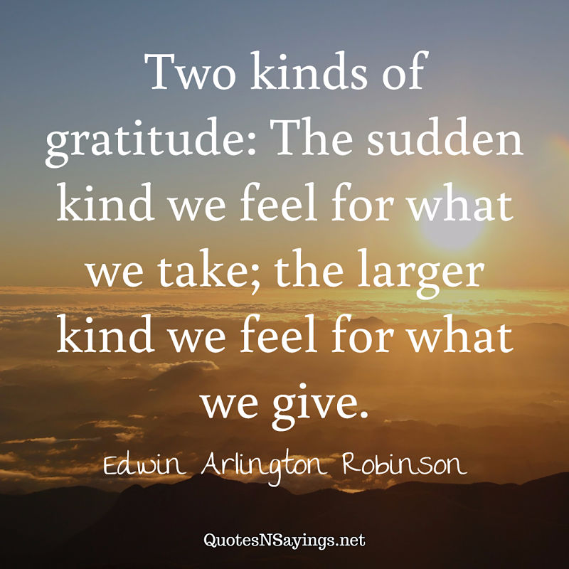 Two kinds of gratitude: The sudden kind we feel for what we take; the larger kind we feel for what we give. - Edwin Arlington Robinson quote