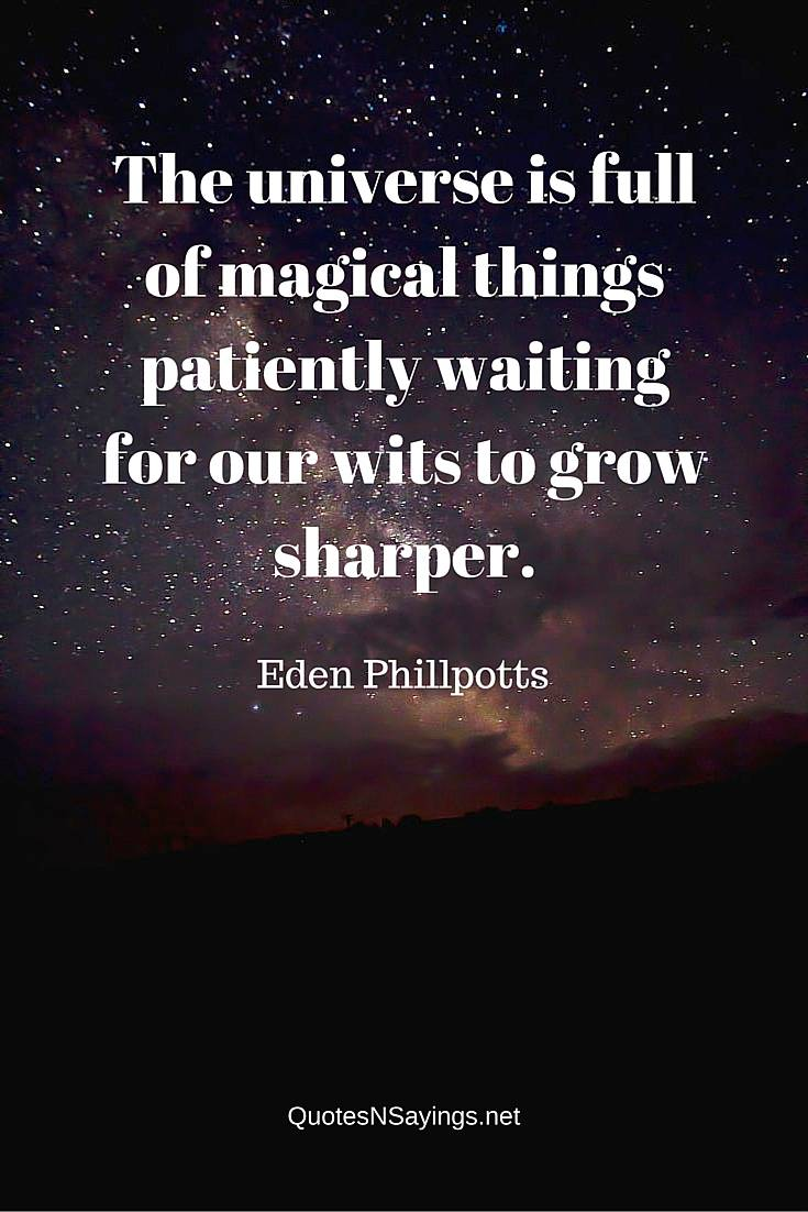 The universe is full of magical things patiently waiting for our wits to grow sharper ~ Eden Phillpotts quote