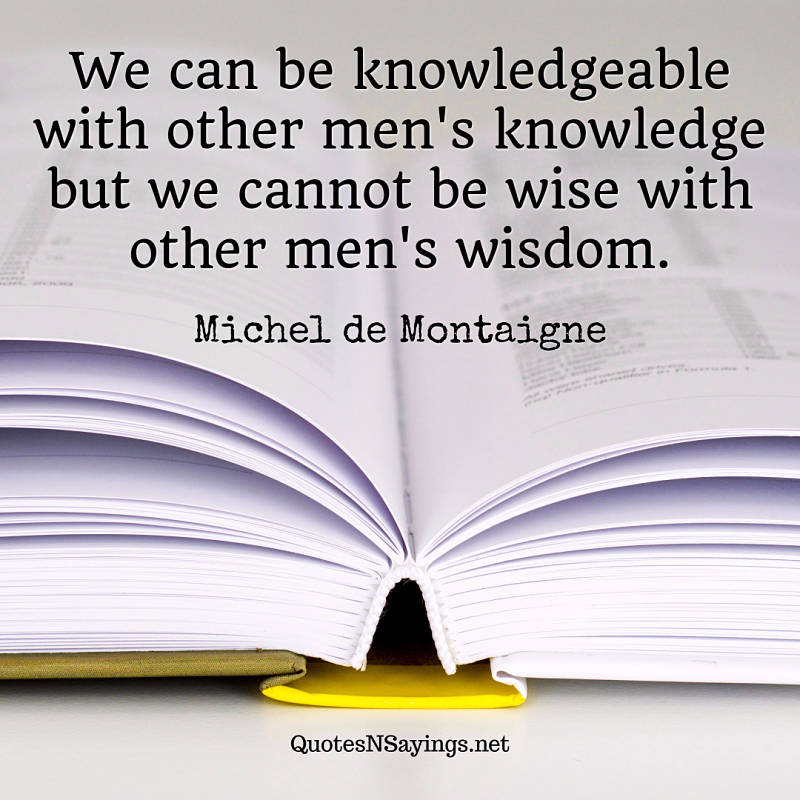 We can be knowledgeable with other men's knowledge but we cannot be wise with other men's wisdom. - Michel de Montaigne quote