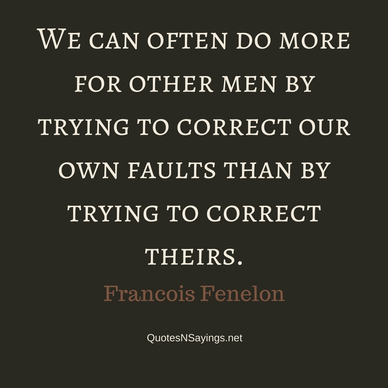 We can often do more for other men by trying to correct our own faults than by trying to correct theirs. - Francois Fenelon Quote