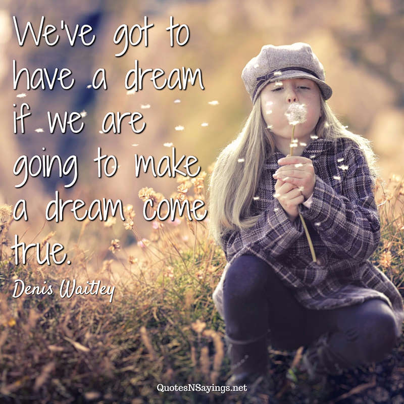 We've got to have a dream if we are going to make a dream come true. - Denis Waitley quote