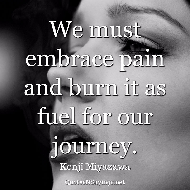 We must embrace pain and burn it as fuel for our journey. - Kenji Miyazawa quote