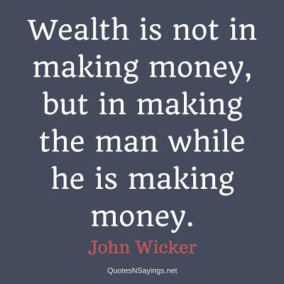 John Wicker – Wealth is not in making money …