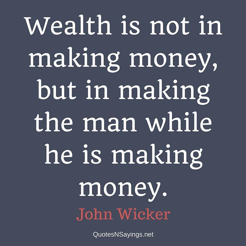 John Wicker Quote - Wealth is not in making money ...