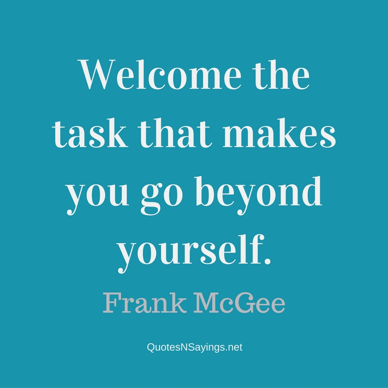 Welcome the task that makes you go beyond yourself. - Frank Mcgee Quote
