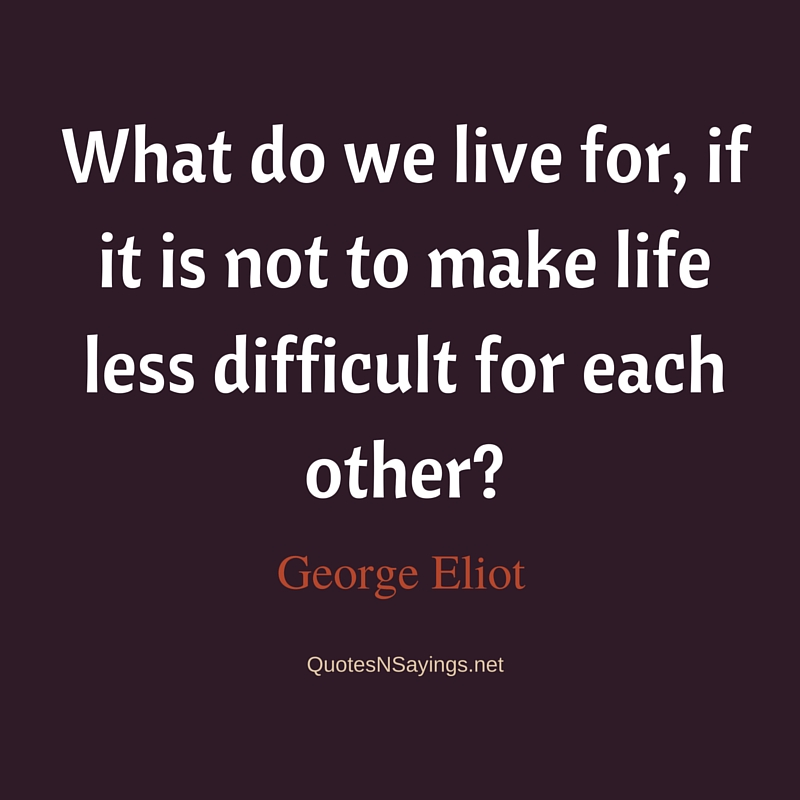 George Eliot Quote – What do we live for …