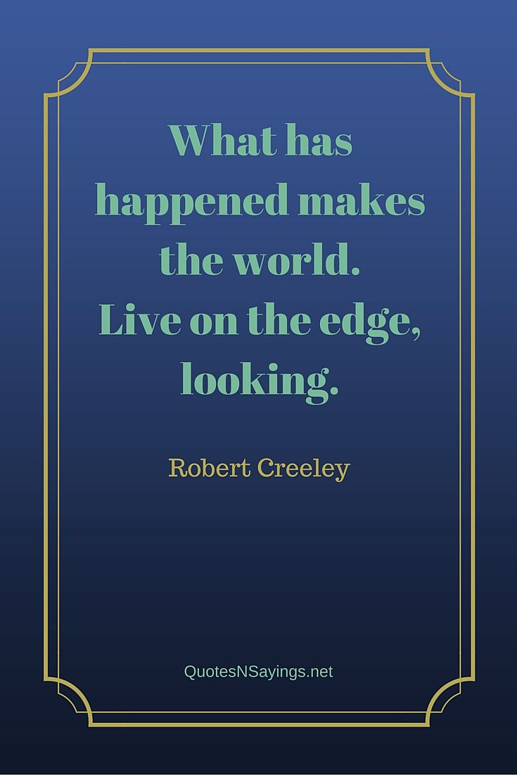 What has happened makes the world. Live on the edge, looking. - Robert Creeley quote
