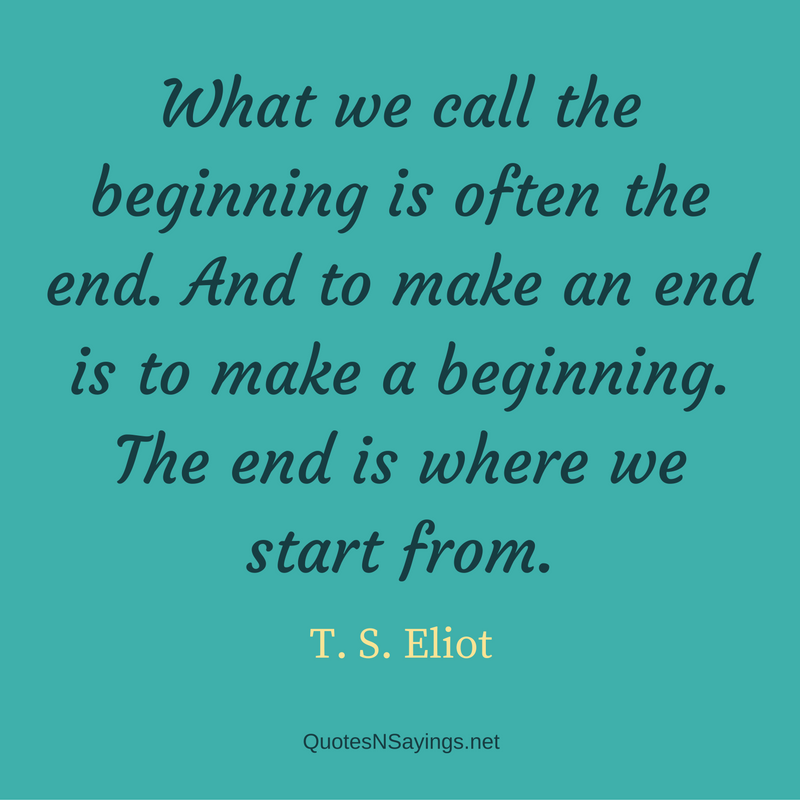 What we call the beginning is often the end. And to make an end is to make a beginning. The end is where we start from. - T. S. Eliot Quote