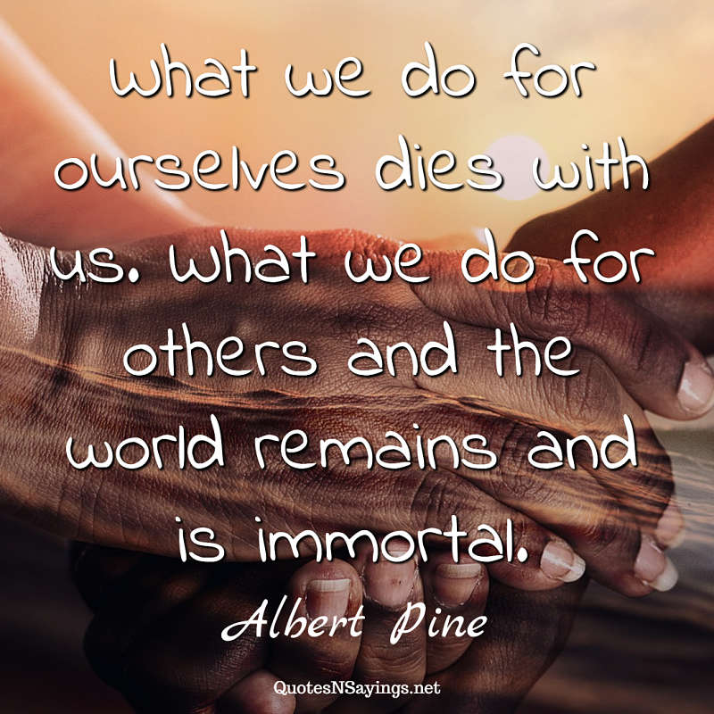 Albert Pine quote - What we do for ourselves ...