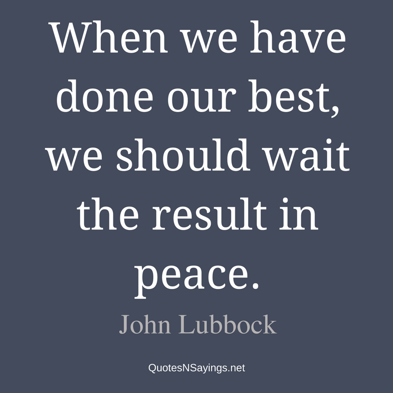 When we have done our best, we should wait the result in peace. - John Lubbock Quote