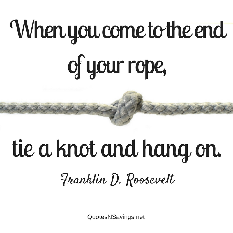 When you come to the end of your rope, tie a knot and hang on. - Franklin D. Roosevelt Quote