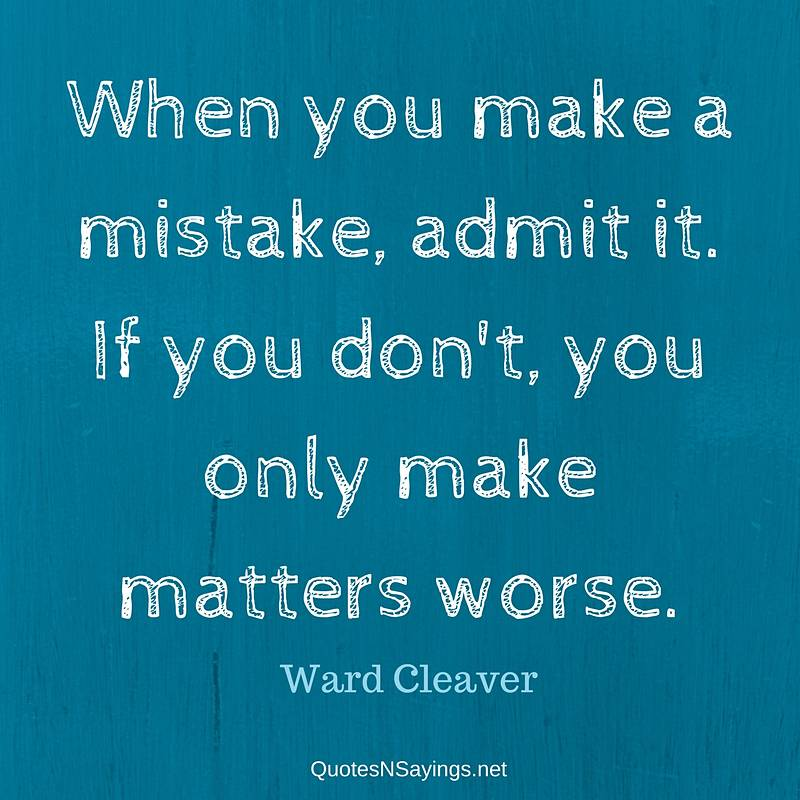 When you make a mistake, admit it. If you don't, you only make matters worse. - Ward Cleaver quote