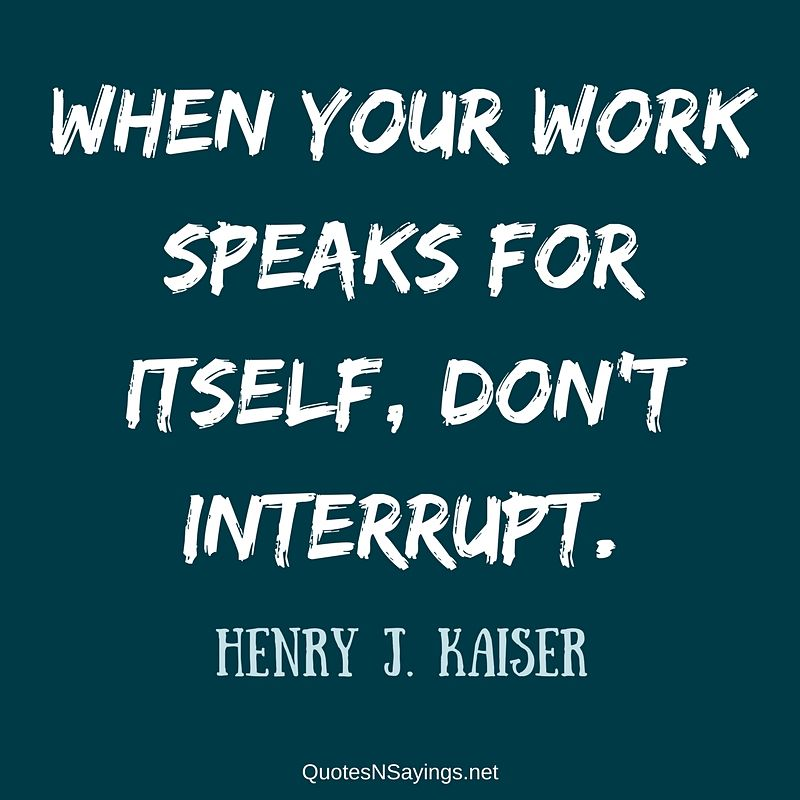 """When your work speaks for itself, don't interrupt."" - Henry J. Kaiser quote"