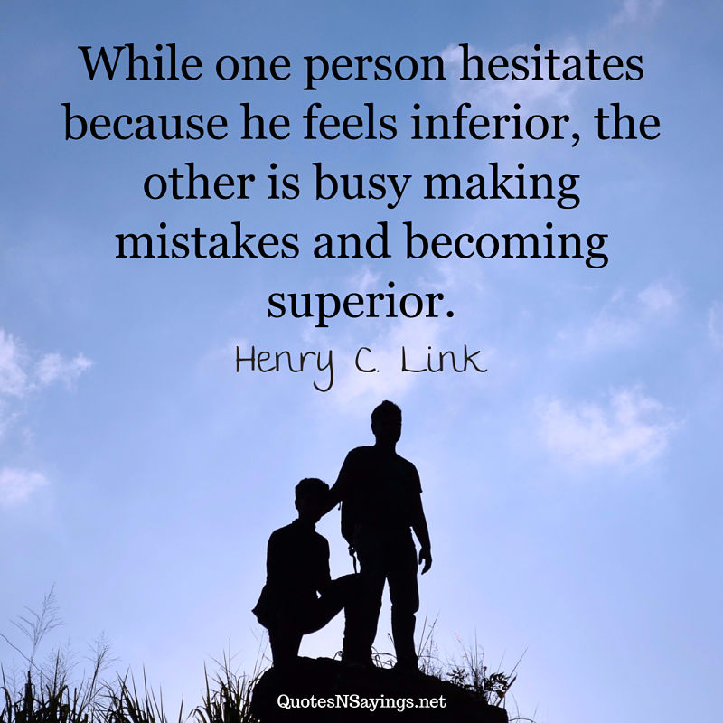 """""""While one person hesitates because he feels inferior, the other is busy making mistakes and becoming superior."""" - Henry C. Link quote"""