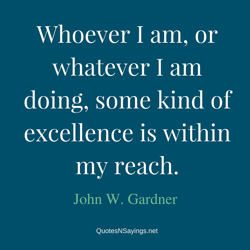 Whoever I am, or whatever I am doing, some kind of excellence is within my reach - John W. Gardner Quote