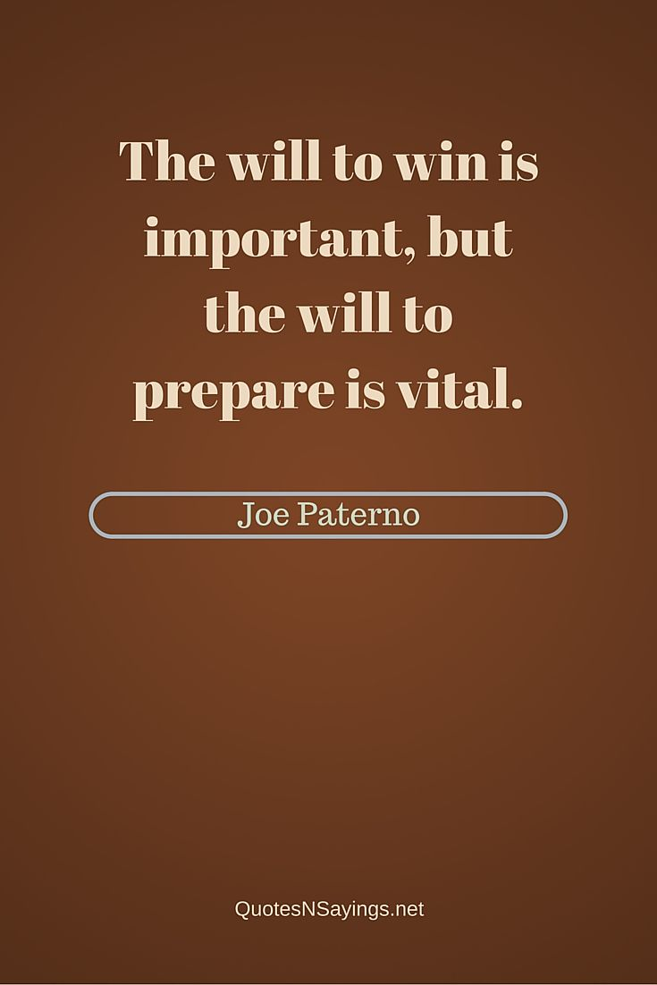 The will to win is important, but the will to prepare is vital - Joe Paterno quote