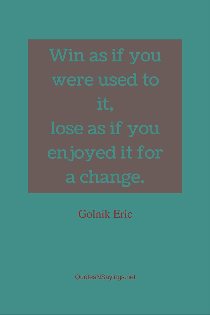 Win as if you were used to it, lose as if you enjoyed it for a change ~ Golnik Eric quote