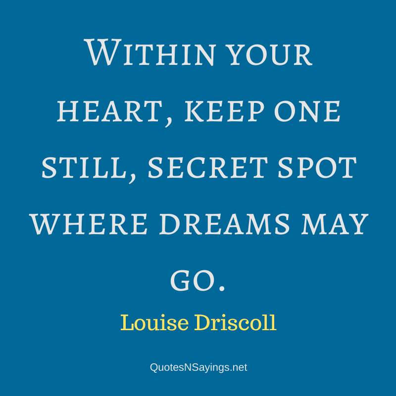 Louise Driscoll quote - Within your heart, keep one still, secret spot where dreams may go.